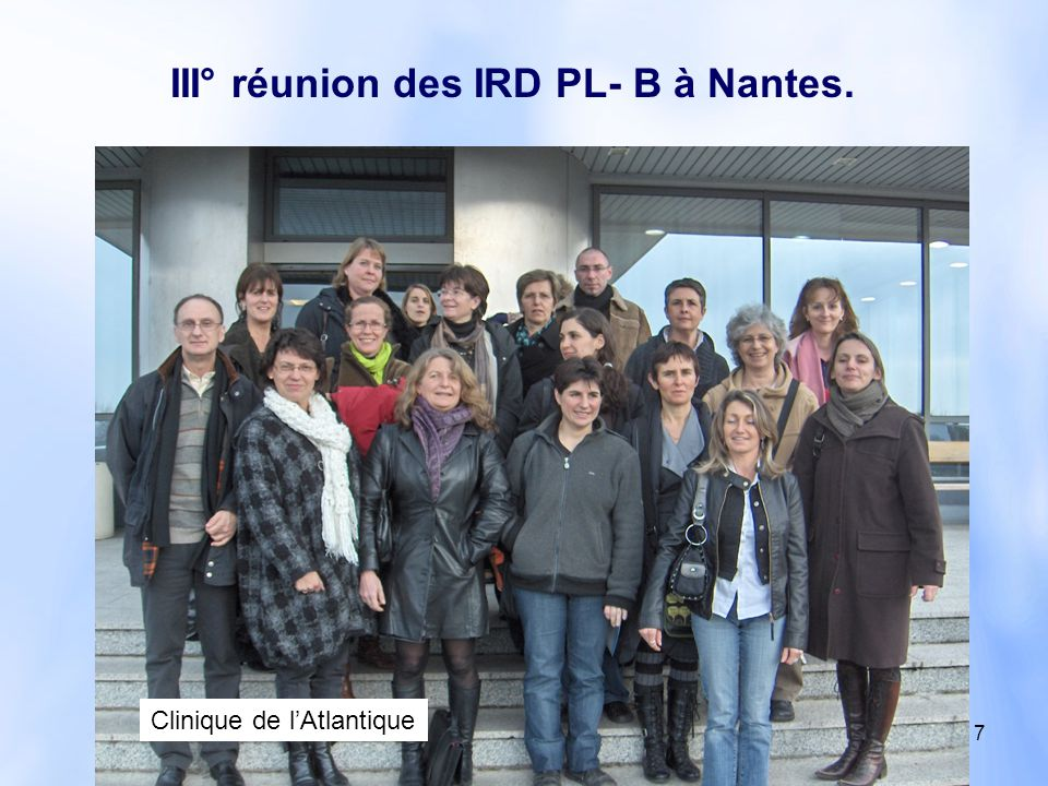 7 III° réunion des IRD PL- B à Nantes. Clinique de l'Atlantique