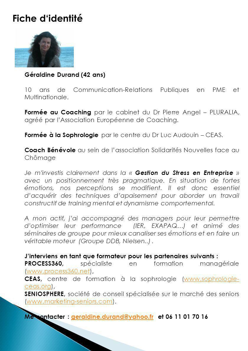 Fiche d'identité Géraldine Durand (42 ans) 10 ans de Communication-Relations Publiques en PME et Multinationale. Formée au Coaching par le cabinet du