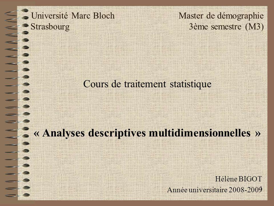 1 Université Marc Bloch Master de démographie Strasbourg 3ème semestre (M3) Cours de traitement statistique « Analyses descriptives multidimensionnelles » Hélène BIGOT Année universitaire 2008-2009