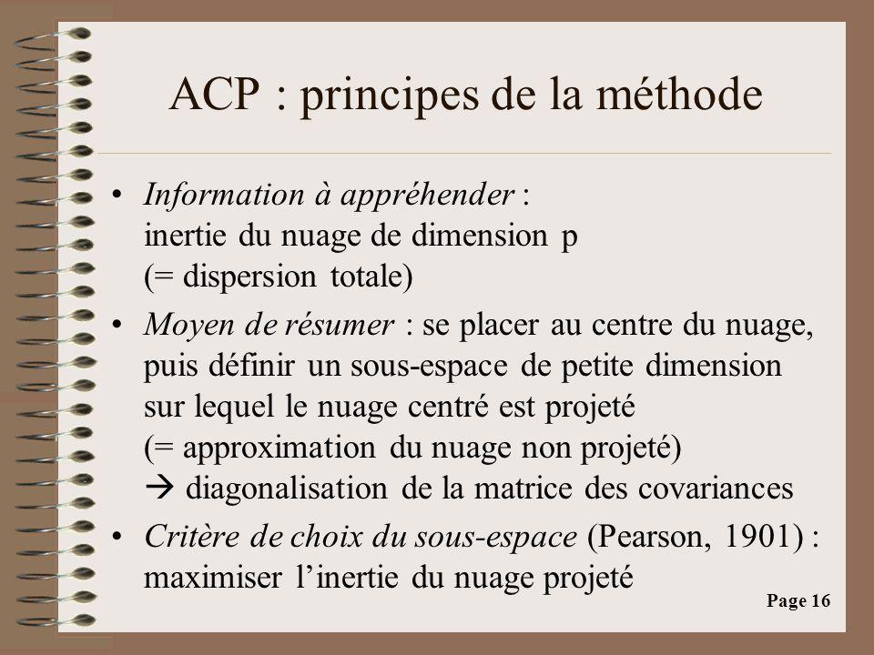 Page 16 ACP : principes de la méthode •Information à appréhender : inertie du nuage de dimension p (= dispersion totale) •Moyen de résumer : se placer au centre du nuage, puis définir un sous-espace de petite dimension sur lequel le nuage centré est projeté (= approximation du nuage non projeté)  diagonalisation de la matrice des covariances •Critère de choix du sous-espace (Pearson, 1901) : maximiser l'inertie du nuage projeté