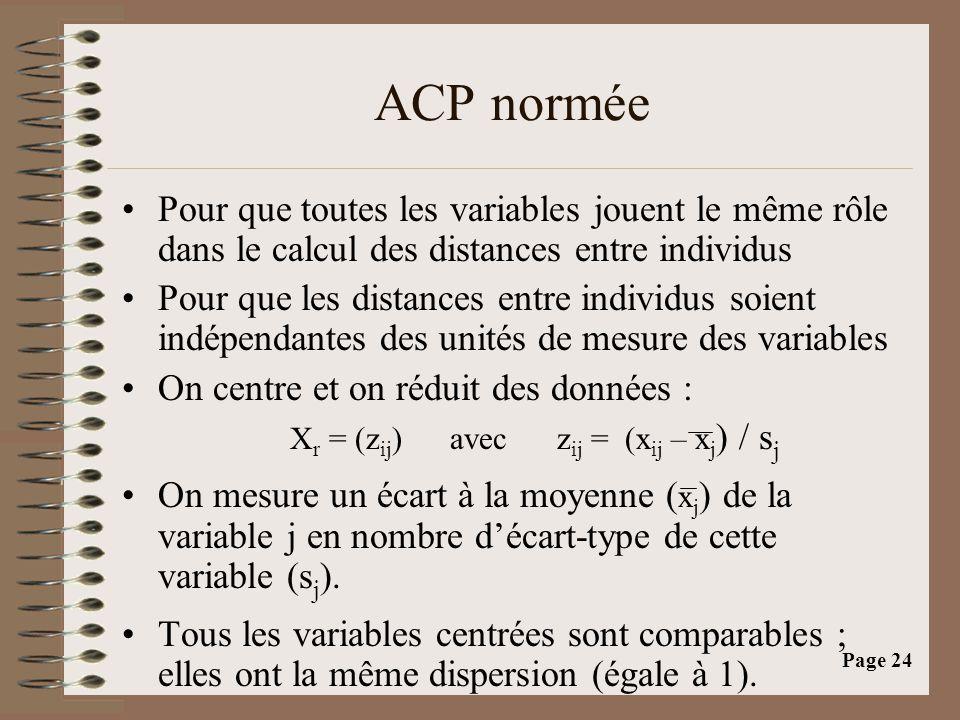 Page 24 ACP normée •Pour que toutes les variables jouent le même rôle dans le calcul des distances entre individus •Pour que les distances entre individus soient indépendantes des unités de mesure des variables •On centre et on réduit des données : X r = (z ij ) avec z ij = (x ij – x j ) / s j •On mesure un écart à la moyenne ( x j ) de la variable j en nombre d'écart-type de cette variable (s j ).