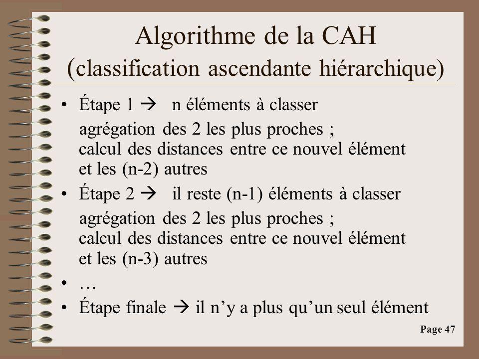 Page 47 Algorithme de la CAH ( classification ascendante hiérarchique) •Étape 1  n éléments à classer agrégation des 2 les plus proches ; calcul des distances entre ce nouvel élément et les (n-2) autres •Étape 2  il reste (n-1) éléments à classer agrégation des 2 les plus proches ; calcul des distances entre ce nouvel élément et les (n-3) autres •…•… •Étape finale  il n'y a plus qu'un seul élément