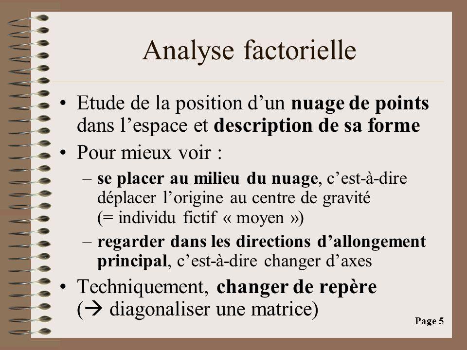 Page 6 Analyses factorielles •Un tronc commun : Analyse des proximités au sein d'un nuage de points « pesants » selon une distance à déterminer •Plusieurs analyses différentes selon la distance choisie : –Composantes principales (ACP) –Correspondances simples (AFC) –Correspondances multiples (ACM) –…–…