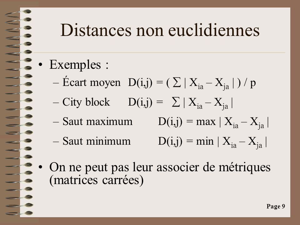Page 9 Distances non euclidiennes •Exemples : –Écart moyenD(i,j) = (  | X ia – X ja | ) / p –City blockD(i,j) =  | X ia – X ja | –Saut maximumD(i,j)