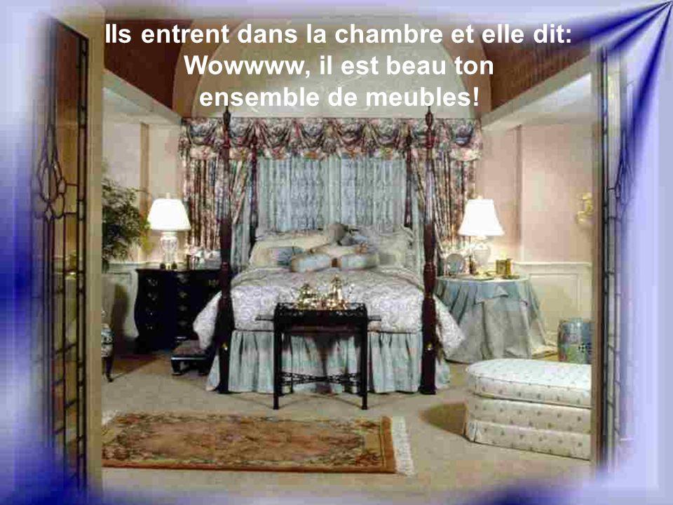 Ils entrent dans la chambre et elle dit: Wowwww, il est beau ton ensemble de meubles!