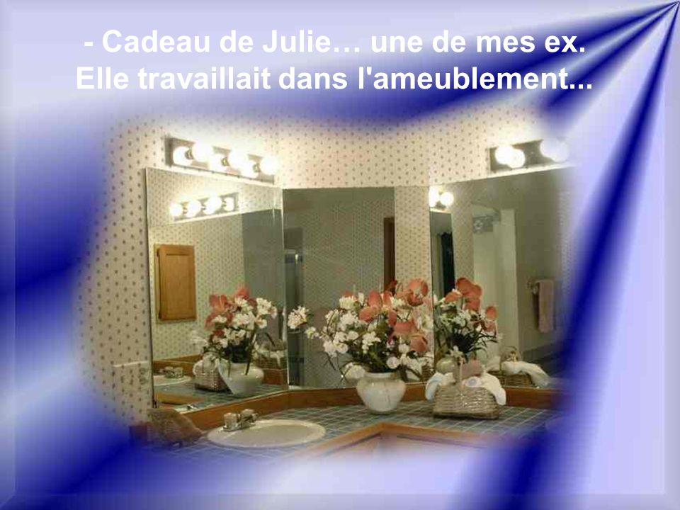 - Cadeau de Julie… une de mes ex. Elle travaillait dans l ameublement...