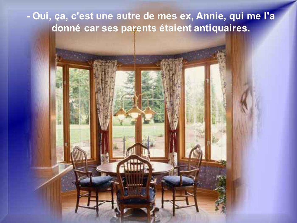 - Oui, ça, c est une autre de mes ex, Annie, qui me l a donné car ses parents étaient antiquaires.