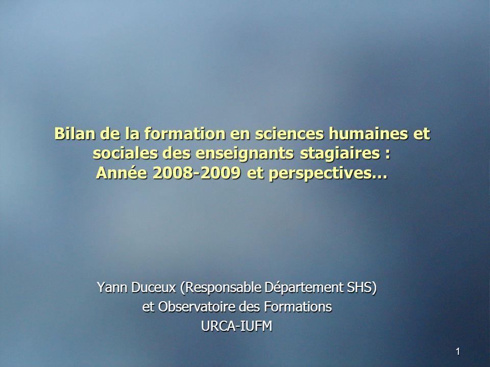 1 Bilan de la formation en sciences humaines et sociales des enseignants stagiaires : Année 2008-2009 et perspectives… Yann Duceux (Responsable Département SHS) et Observatoire des Formations URCA-IUFM