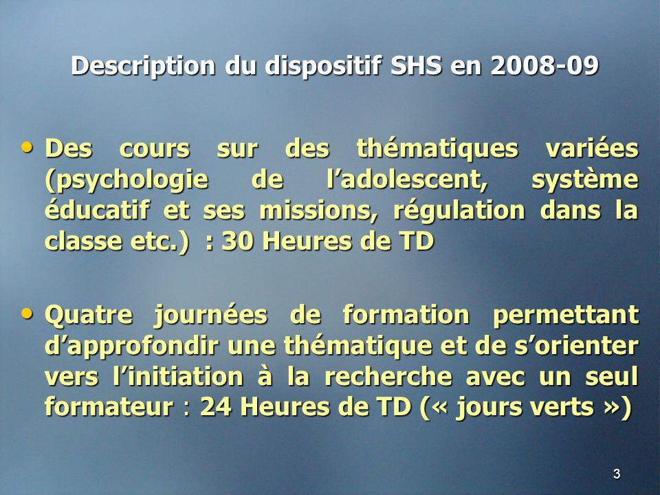 3 Description du dispositif SHS en 2008-09 • Des cours sur des thématiques variées (psychologie de l'adolescent, système éducatif et ses missions, régulation dans la classe etc.) : 30 Heures de TD • Quatre journées de formation permettant d'approfondir une thématique et de s'orienter vers l'initiation à la recherche avec un seul formateur : 24 Heures de TD (« jours verts »)