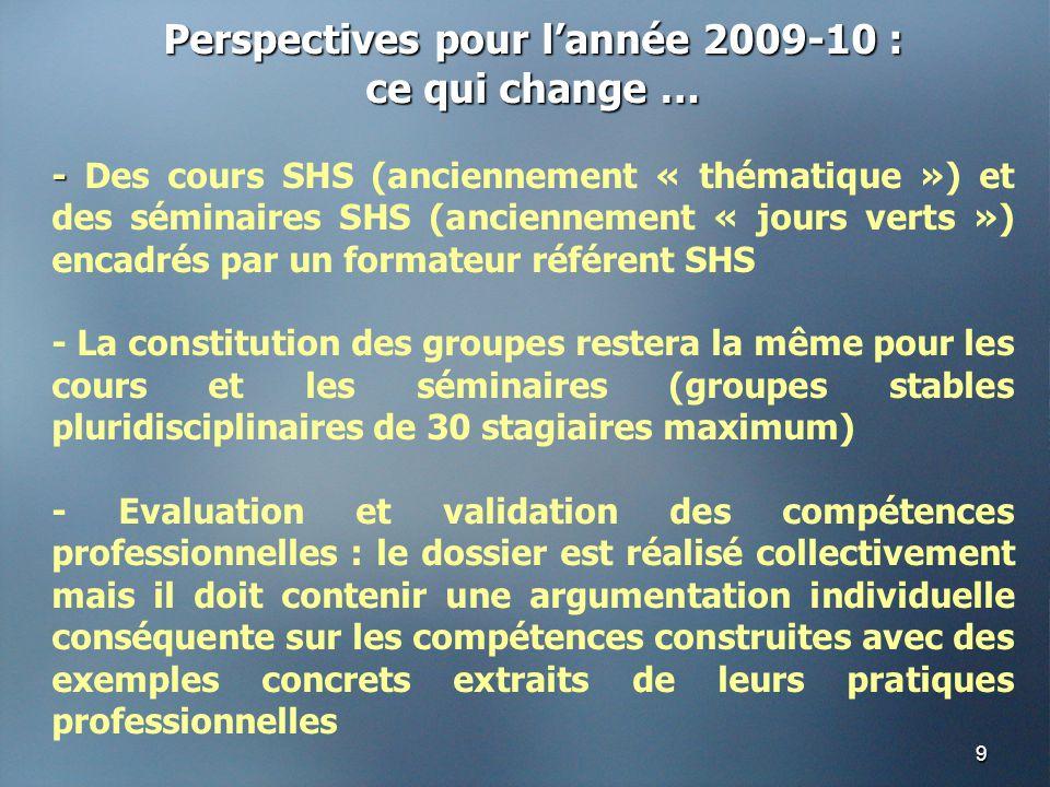 9 Perspectives pour l'année 2009-10 : ce qui change … - - Des cours SHS (anciennement « thématique ») et des séminaires SHS (anciennement « jours verts ») encadrés par un formateur référent SHS - La constitution des groupes restera la même pour les cours et les séminaires (groupes stables pluridisciplinaires de 30 stagiaires maximum) - Evaluation et validation des compétences professionnelles : le dossier est réalisé collectivement mais il doit contenir une argumentation individuelle conséquente sur les compétences construites avec des exemples concrets extraits de leurs pratiques professionnelles