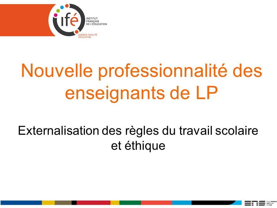 Nouvelle professionnalité des enseignants de LP Externalisation des règles du travail scolaire et éthique