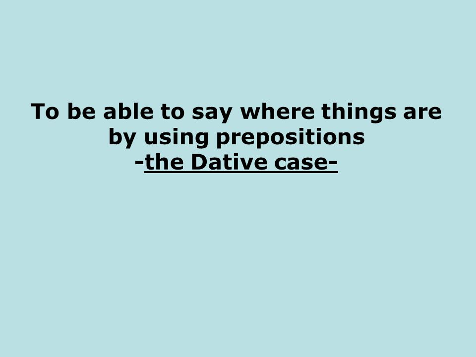 To be able to say where things are by using prepositions -the Dative case-