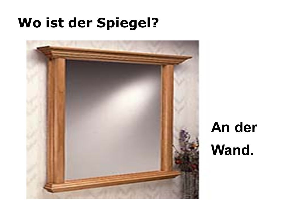 Wo ist der Spiegel? An der Wand.