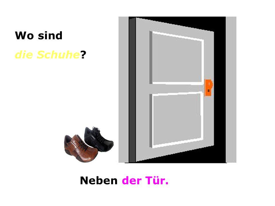 Wo sind die Schuhe? Neben der Tür.
