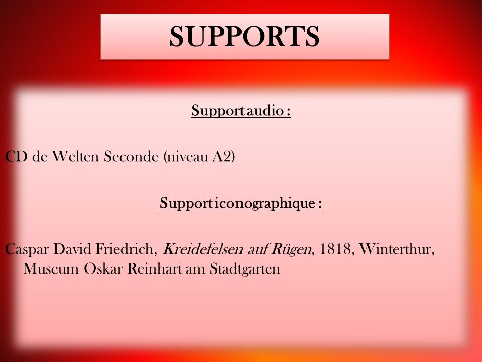 SUPPORTS Support audio : CD de Welten Seconde (niveau A2) Support iconographique : Caspar David Friedrich, Kreidefelsen auf Rügen, 1818, Winterthur, M
