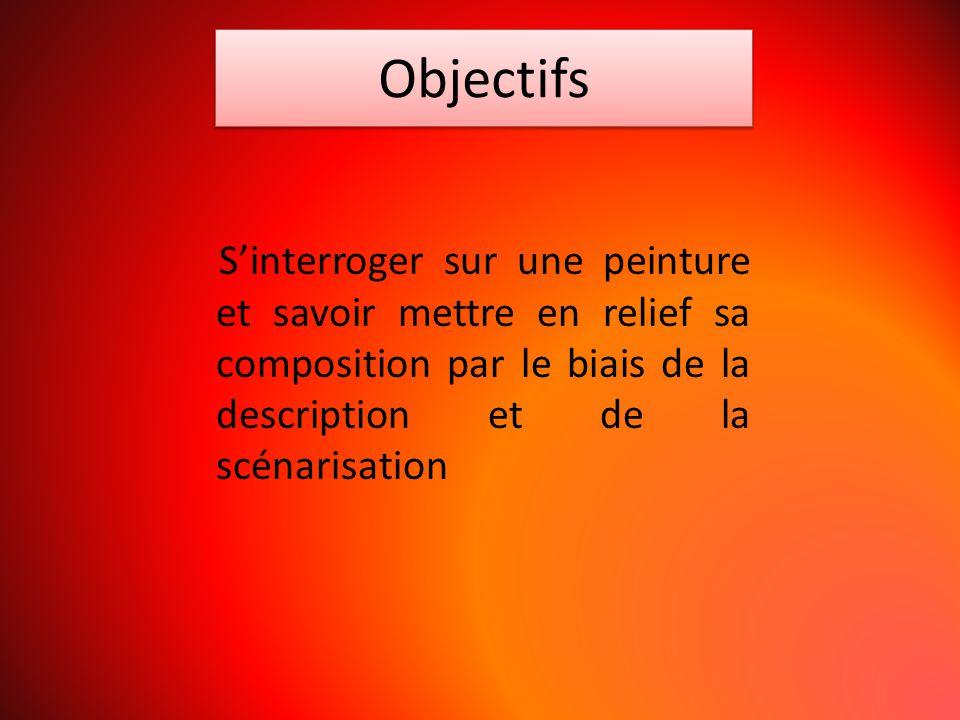 Objectifs S'interroger sur une peinture et savoir mettre en relief sa composition par le biais de la description et de la scénarisation