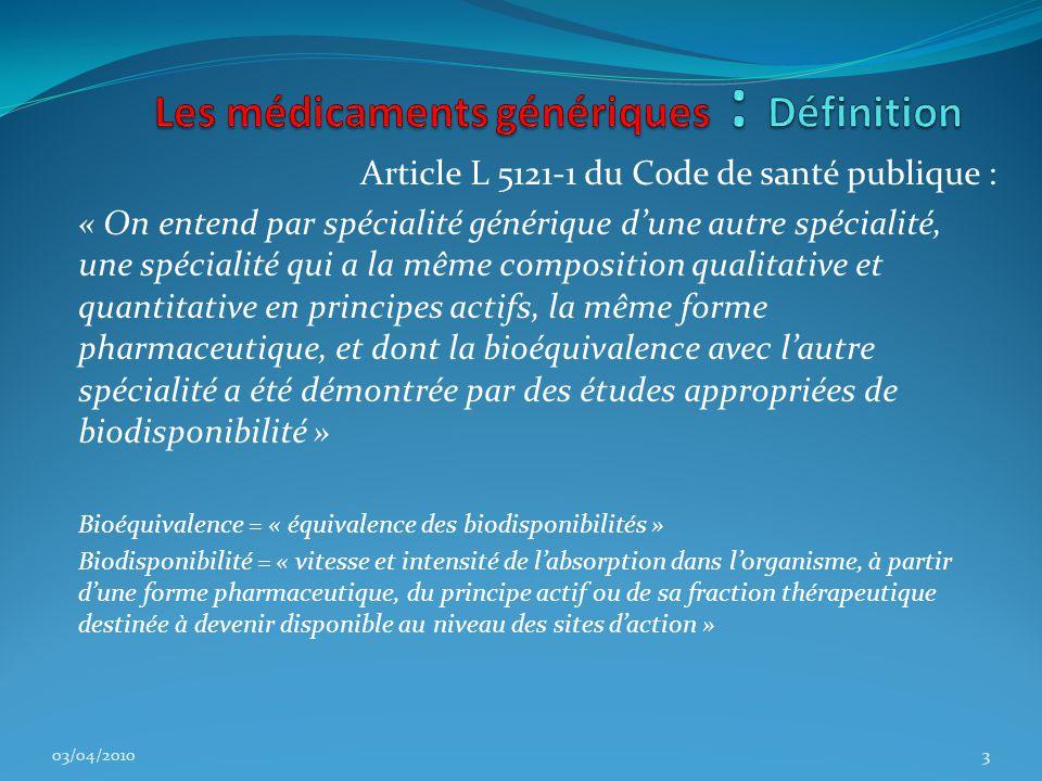 Article L 5121-1 du Code de santé publique : « On entend par spécialité générique d'une autre spécialité, une spécialité qui a la même composition qualitative et quantitative en principes actifs, la même forme pharmaceutique, et dont la bioéquivalence avec l'autre spécialité a été démontrée par des études appropriées de biodisponibilité » Bioéquivalence = « équivalence des biodisponibilités » Biodisponibilité = « vitesse et intensité de l'absorption dans l'organisme, à partir d'une forme pharmaceutique, du principe actif ou de sa fraction thérapeutique destinée à devenir disponible au niveau des sites d'action » 03/04/20103