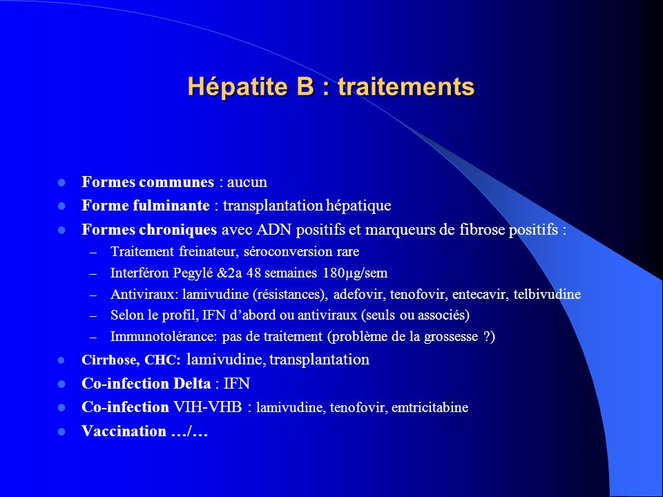 Hépatite B : traitements  Formes communes : aucun  Forme fulminante : transplantation hépatique  Formes chroniques avec ADN positifs et marqueurs de fibrose positifs : – Traitement freinateur, séroconversion rare – Interféron Pegylé &2a 48 semaines 180µg/sem – Antiviraux: lamivudine (résistances), adefovir, tenofovir, entecavir, telbivudine – Selon le profil, IFN d'abord ou antiviraux (seuls ou associés) – Immunotolérance: pas de traitement (problème de la grossesse ?)  Cirrhose, CHC: lamivudine, transplantation  Co-infection Delta : IFN  Co-infection VIH-VHB : lamivudine, tenofovir, emtricitabine  Vaccination …/…
