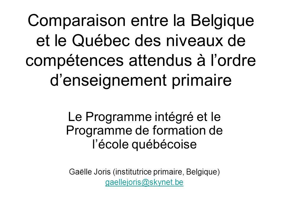 Comparaison entre la Belgique et le Québec des niveaux de compétences attendus à l'ordre d'enseignement primaire Le Programme intégré et le Programme de formation de l'école québécoise Gaëlle Joris (institutrice primaire, Belgique) gaellejoris@skynet.be