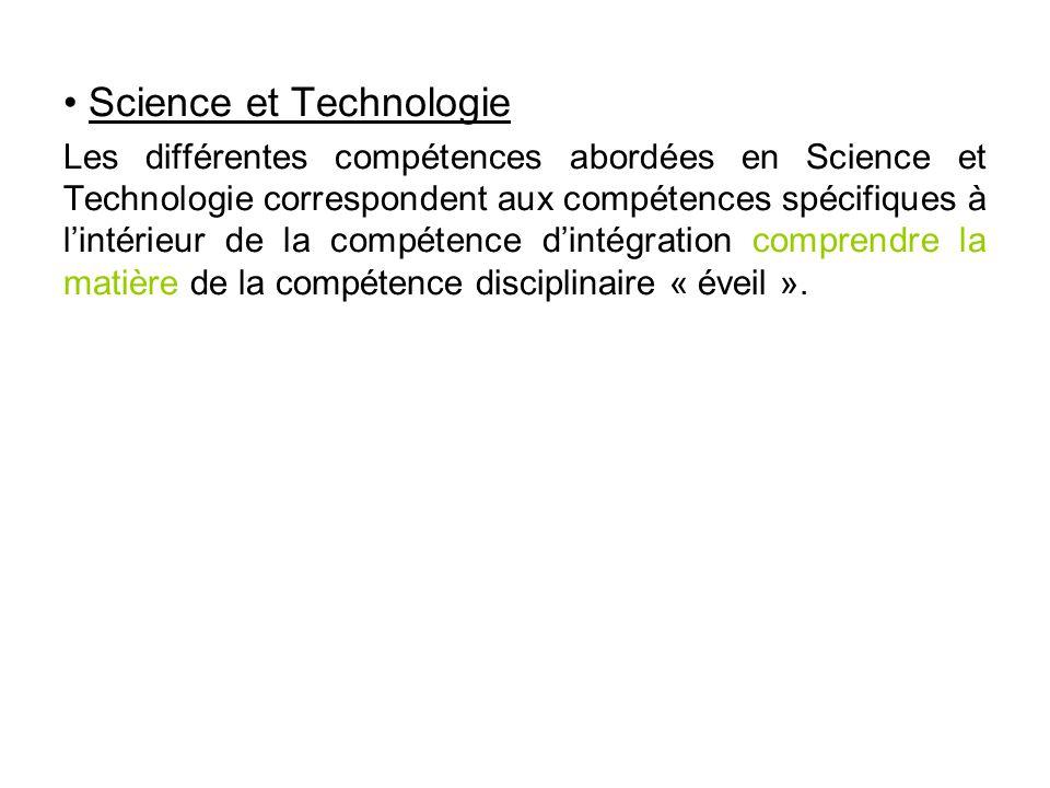 • Science et Technologie Les différentes compétences abordées en Science et Technologie correspondent aux compétences spécifiques à l'intérieur de la compétence d'intégration comprendre la matière de la compétence disciplinaire « éveil ».