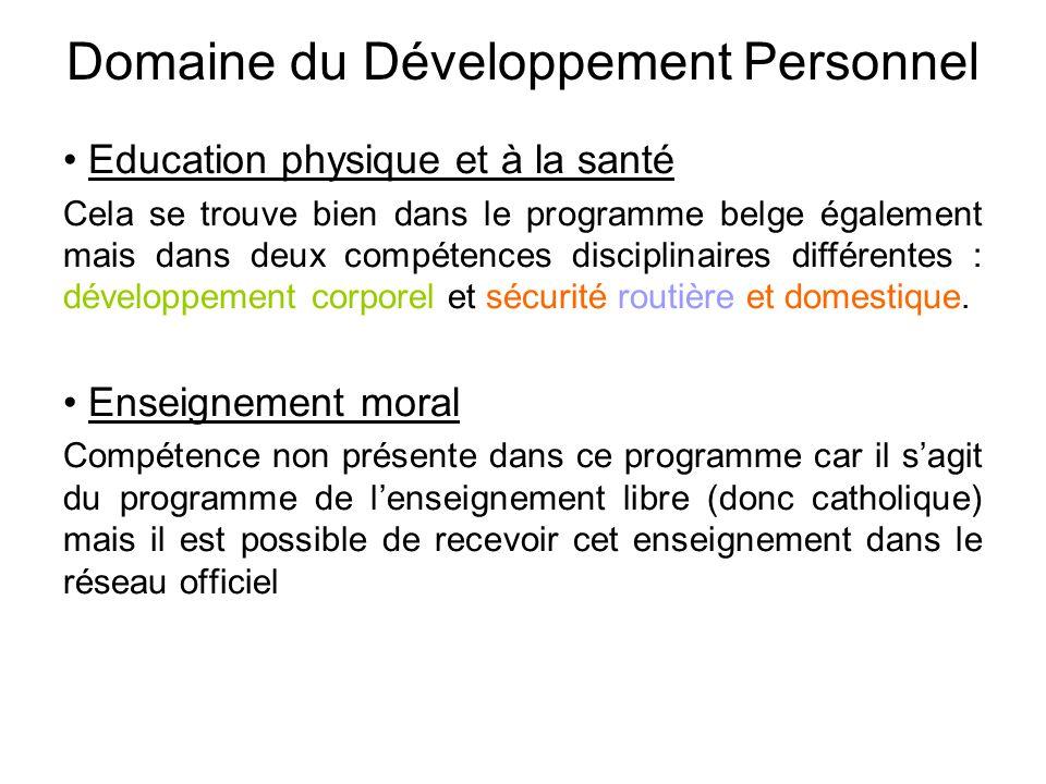 Domaine du Développement Personnel • Education physique et à la santé Cela se trouve bien dans le programme belge également mais dans deux compétences disciplinaires différentes : développement corporel et sécurité routière et domestique.