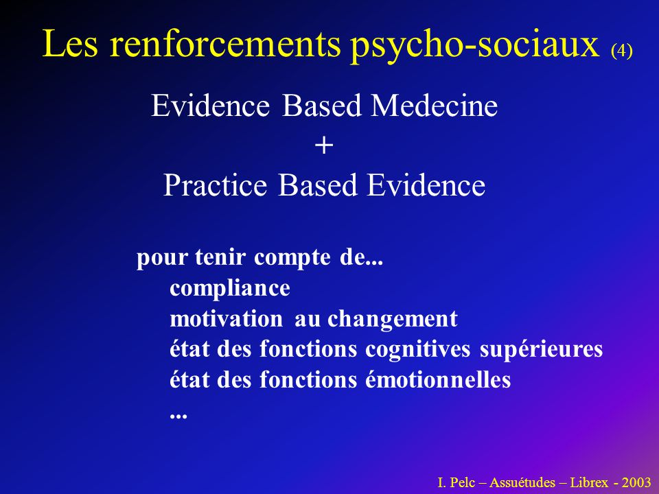 Les renforcements psycho-sociaux (4) I. Pelc – Assuétudes – Librex - 2003 Evidence Based Medecine + Practice Based Evidence pour tenir compte de... co