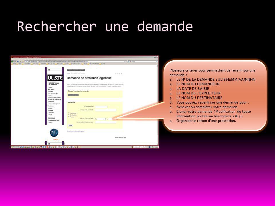 Rechercher une demande Plusieurs critères vous permettent de revenir sur une demande : 1.Le N° DE LA DEMANDE : ULISSE/MM/AA/NNNN 2.LE NOM DU DEMANDEUR 3.LA DATE DE SAISIE 4.LE NOM DE L'EXPEDITEUR 5.LE NOM DU DESTINATAIRE 6.Vous pouvez revenir sur une demande pour : a.Achever ou compléter votre demande b.Cloner votre demande ( Modification de toute information portée sur les onglets 1 & 7.) c.Organiser le retour d'une prestation.