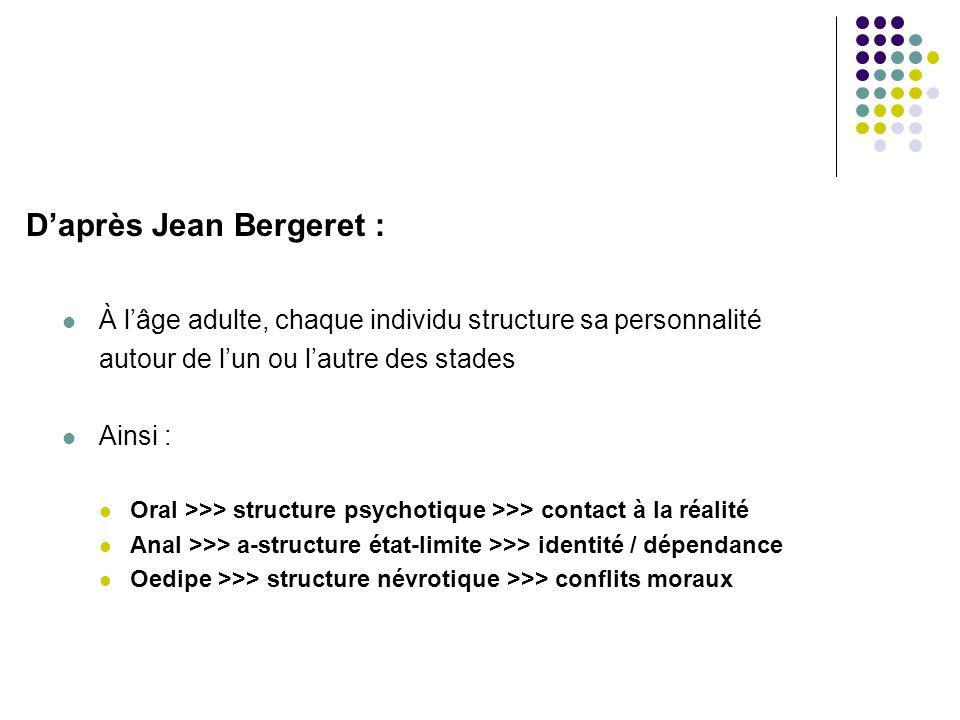D'après Jean Bergeret :  À l'âge adulte, chaque individu structure sa personnalité autour de l'un ou l'autre des stades  Ainsi :  Oral >>> structure psychotique >>> contact à la réalité  Anal >>> a-structure état-limite >>> identité / dépendance  Oedipe >>> structure névrotique >>> conflits moraux