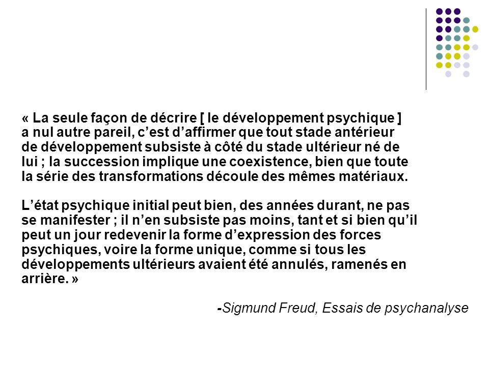 « La seule façon de décrire [ le développement psychique ] a nul autre pareil, c'est d'affirmer que tout stade antérieur de développement subsiste à côté du stade ultérieur né de lui ; la succession implique une coexistence, bien que toute la série des transformations découle des mêmes matériaux.