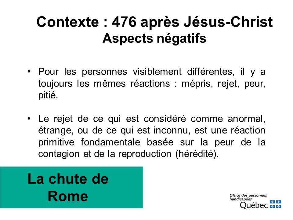 Contexte : 476 après Jésus-Christ Aspects négatifs •Pour les personnes visiblement différentes, il y a toujours les mêmes réactions : mépris, rejet, p