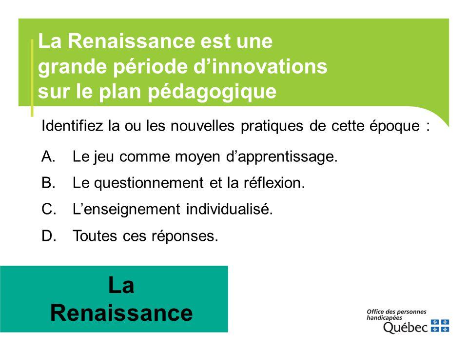 La Renaissance est une grande période d'innovations sur le plan pédagogique La Renaissance Identifiez la ou les nouvelles pratiques de cette époque :