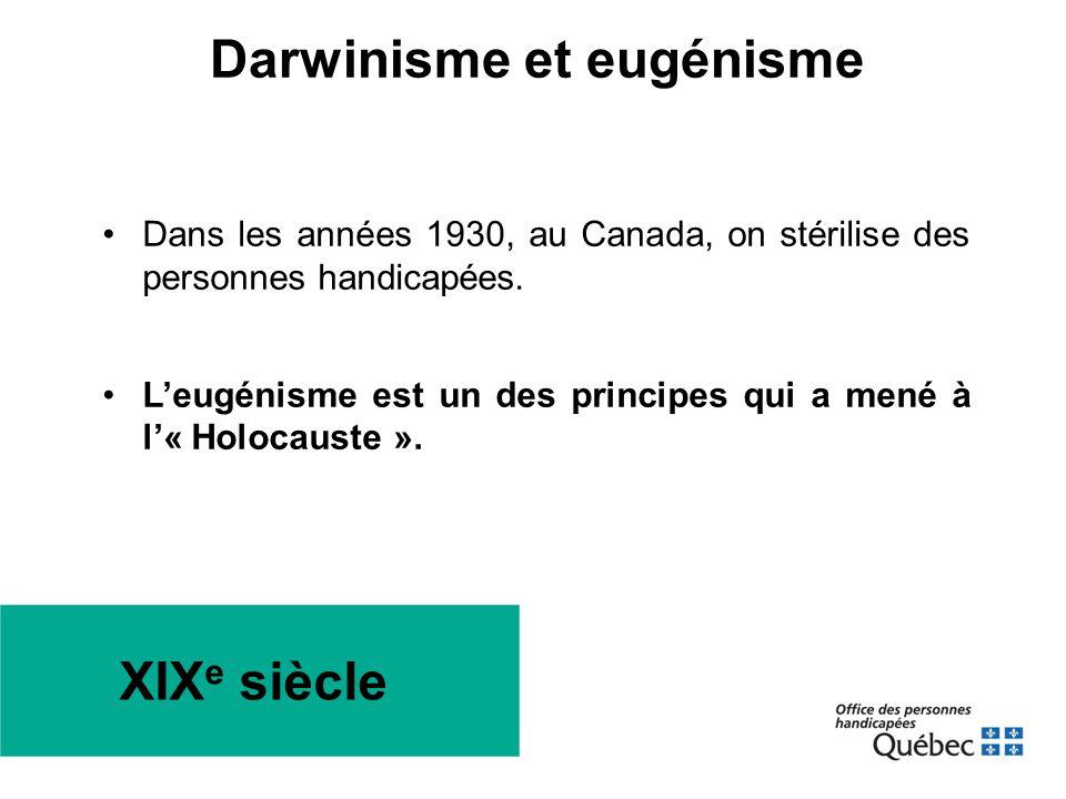 XIX e siècle •Dans les années 1930, au Canada, on stérilise des personnes handicapées. •L'eugénisme est un des principes qui a mené à l'« Holocauste »