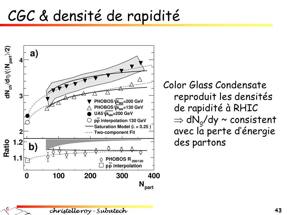 christelle roy - Subatech 43 CGC & densité de rapidité Color Glass Condensate reproduit les densités de rapidité à RHIC  dN g /dy ~ consistent avec l