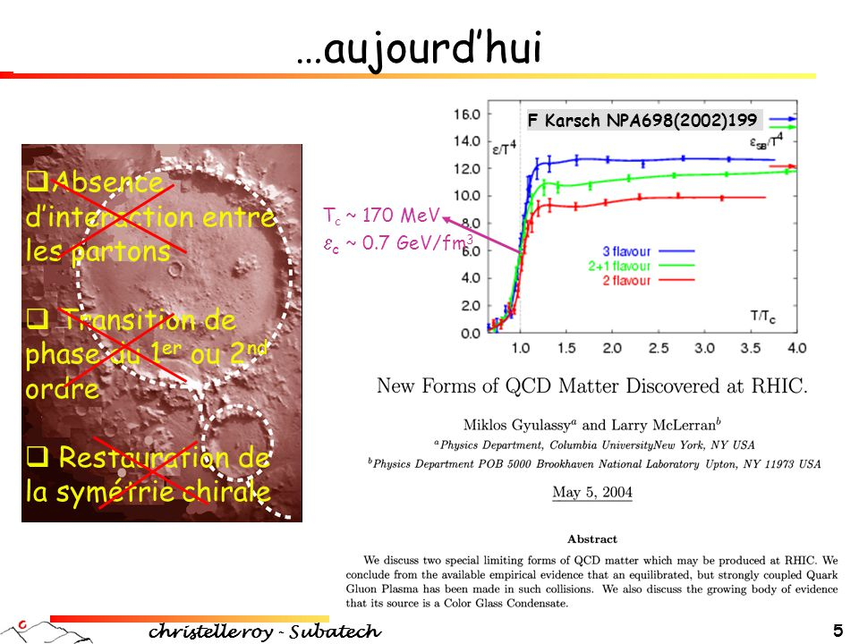 christelle roy - Subatech 16 Émergence de degrés de liberté pertinents PHENIX PRL91(2003)182301/ STAR PRL92(2004)052302 Calculs hydrodynamiques P Huovinen, P Kolb, U Heinz, P Ruuskanen, S Voloshin PLB503(2001)58  Phases hadronique + plasma  Thermalisation très tôt (  therm <1fm/c) v 2 /n q versus p T /n q Les degrés de liberté qui priment sont des quarks constituants Un flot est créé au niveau partonique, et accréditant les modèles de coalescence de quarks
