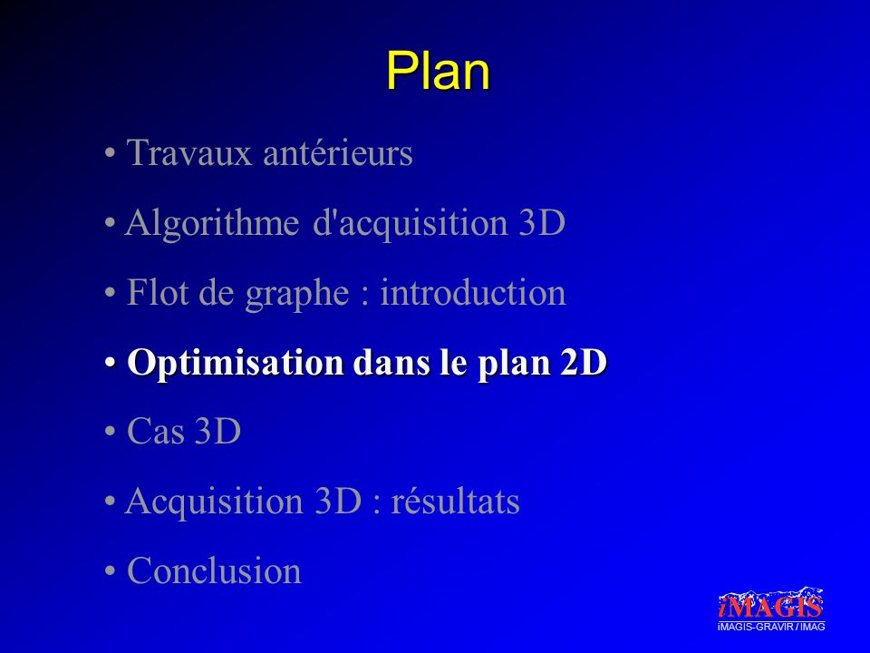 iMAGIS-GRAVIR / IMAG Plan • Travaux antérieurs • Algorithme d acquisition 3D • Flot de graphe : introduction • Optimisation dans le plan 2D • Cas 3D • Acquisition 3D : résultats • Conclusion
