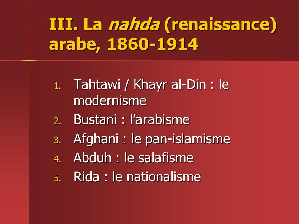 III.La nahda (renaissance) arabe, 1860-1914 1. Tahtawi / Khayr al-Din : le modernisme 2.