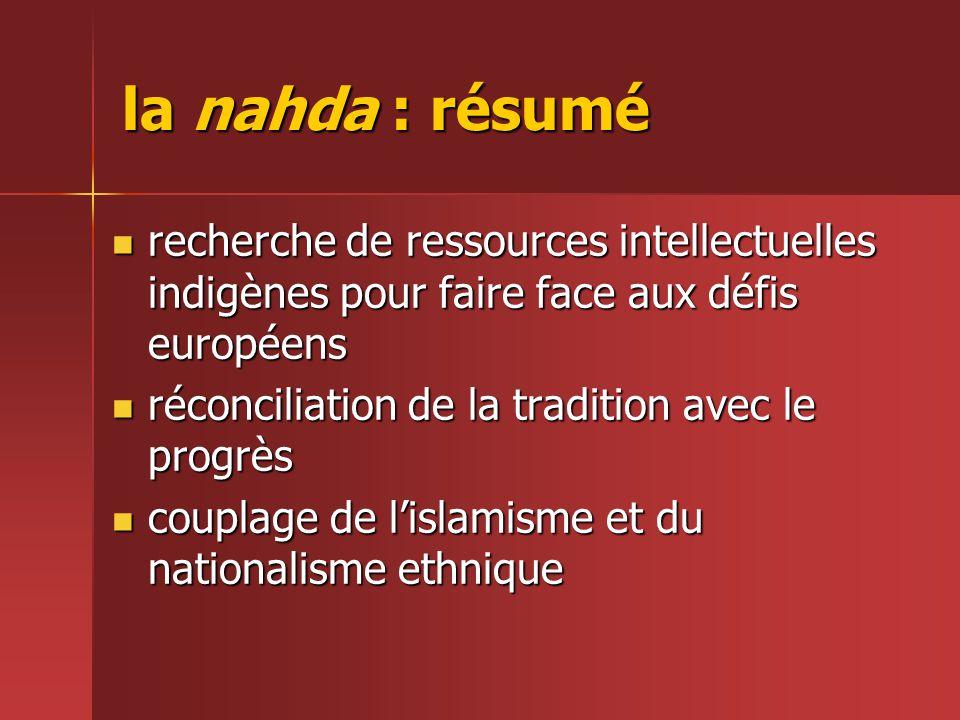 la nahda : résumé  recherche de ressources intellectuelles indigènes pour faire face aux défis européens  réconciliation de la tradition avec le progrès  couplage de l'islamisme et du nationalisme ethnique