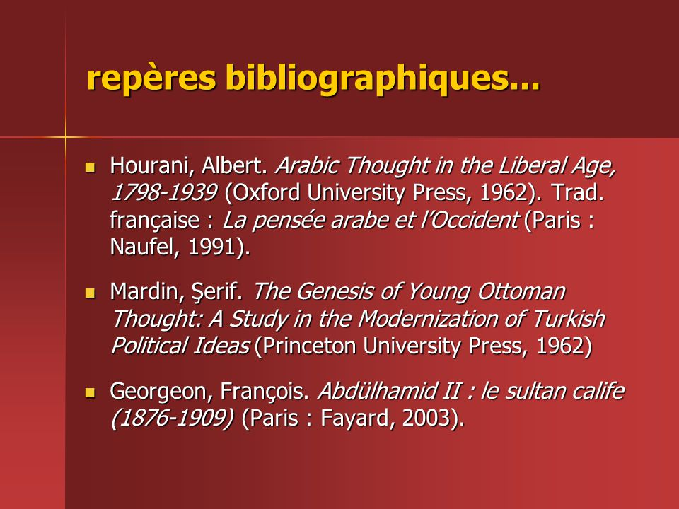 repères bibliographiques...  Hourani, Albert. Arabic Thought in the Liberal Age, 1798-1939 (Oxford University Press, 1962). Trad. française : La pens