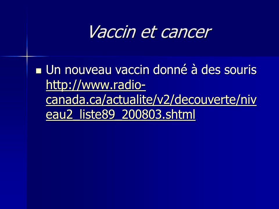 Vaccin et cancer  Un nouveau vaccin donné à des souris http://www.radio- canada.ca/actualite/v2/decouverte/niv eau2_liste89_200803.shtml http://www.r