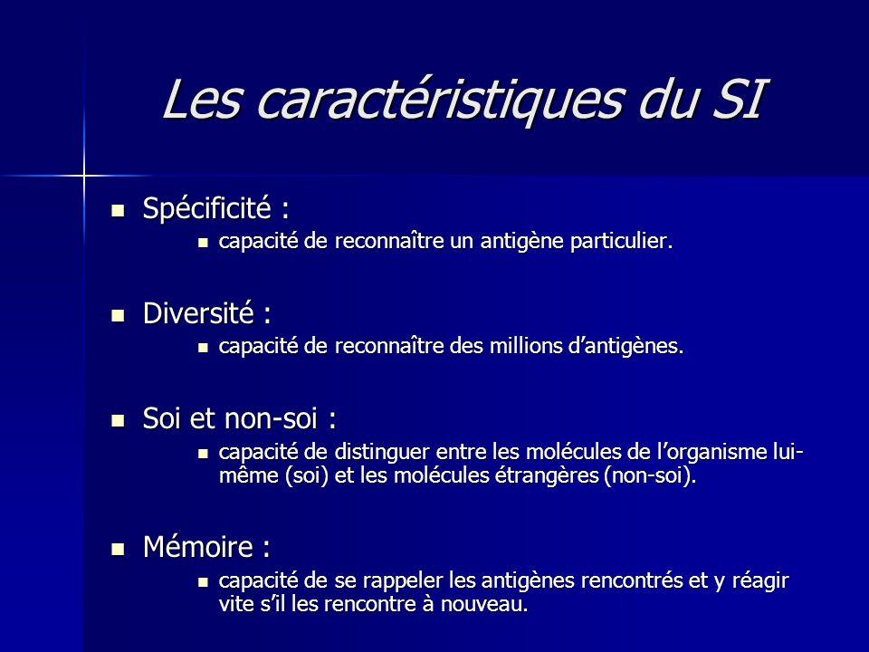 Les caractéristiques du SI  Spécificité :  capacité de reconnaître un antigène particulier.  Diversité :  capacité de reconnaître des millions d'a