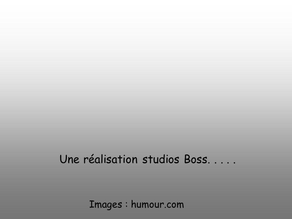 Images : humour.com Une réalisation studios Boss.....