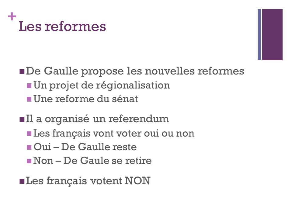 + Les reformes  De Gaulle propose les nouvelles reformes  Un projet de régionalisation  Une reforme du sénat  Il a organisé un referendum  Les fr