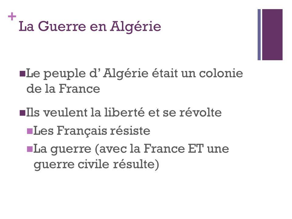 + La Guerre en Algérie  Le peuple d' Algérie était un colonie de la France  Ils veulent la liberté et se révolte  Les Français résiste  La guerre