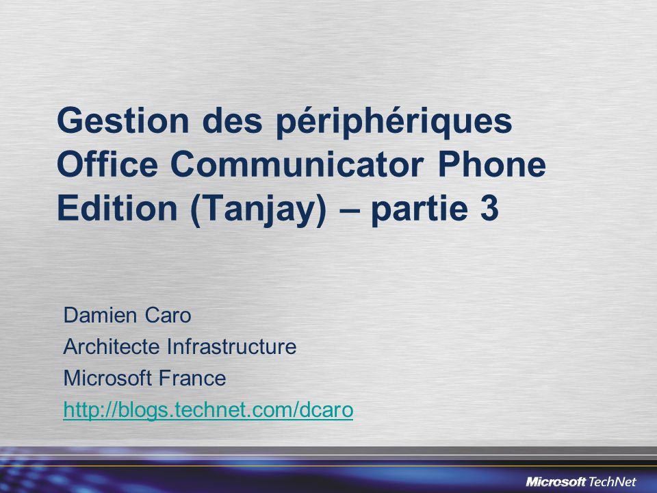 Gestion des périphériques Office Communicator Phone Edition (Tanjay) – partie 3 Damien Caro Architecte Infrastructure Microsoft France http://blogs.technet.com/dcaro