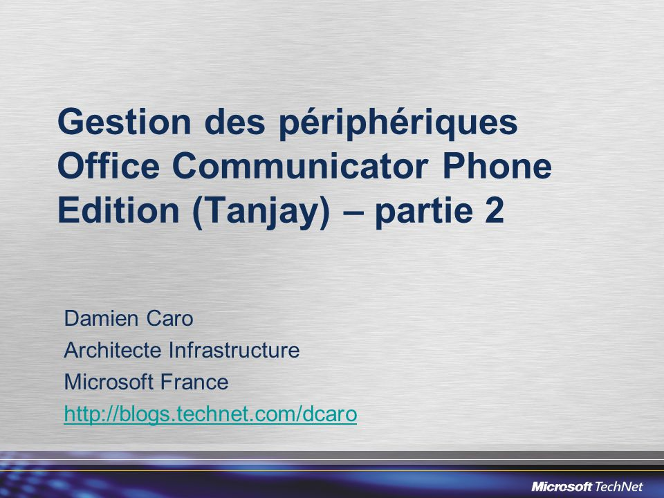 Gestion des périphériques Office Communicator Phone Edition (Tanjay) – partie 2 Damien Caro Architecte Infrastructure Microsoft France http://blogs.technet.com/dcaro