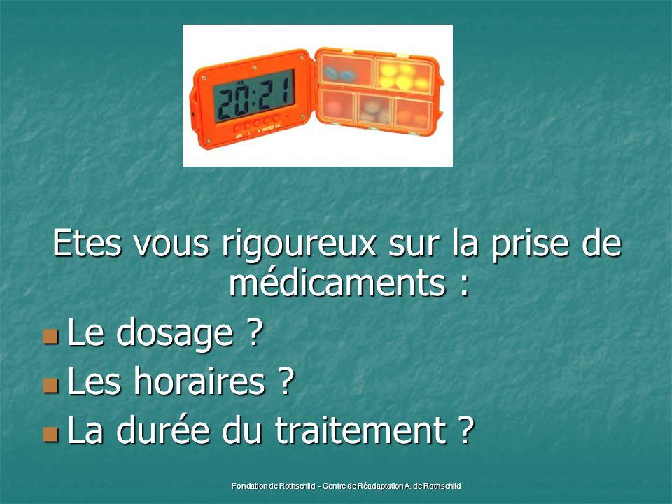 Etes vous rigoureux sur la prise de médicaments :  Le dosage ?  Les horaires ?  La durée du traitement ? Fondation de Rothschild - Centre de Réadap