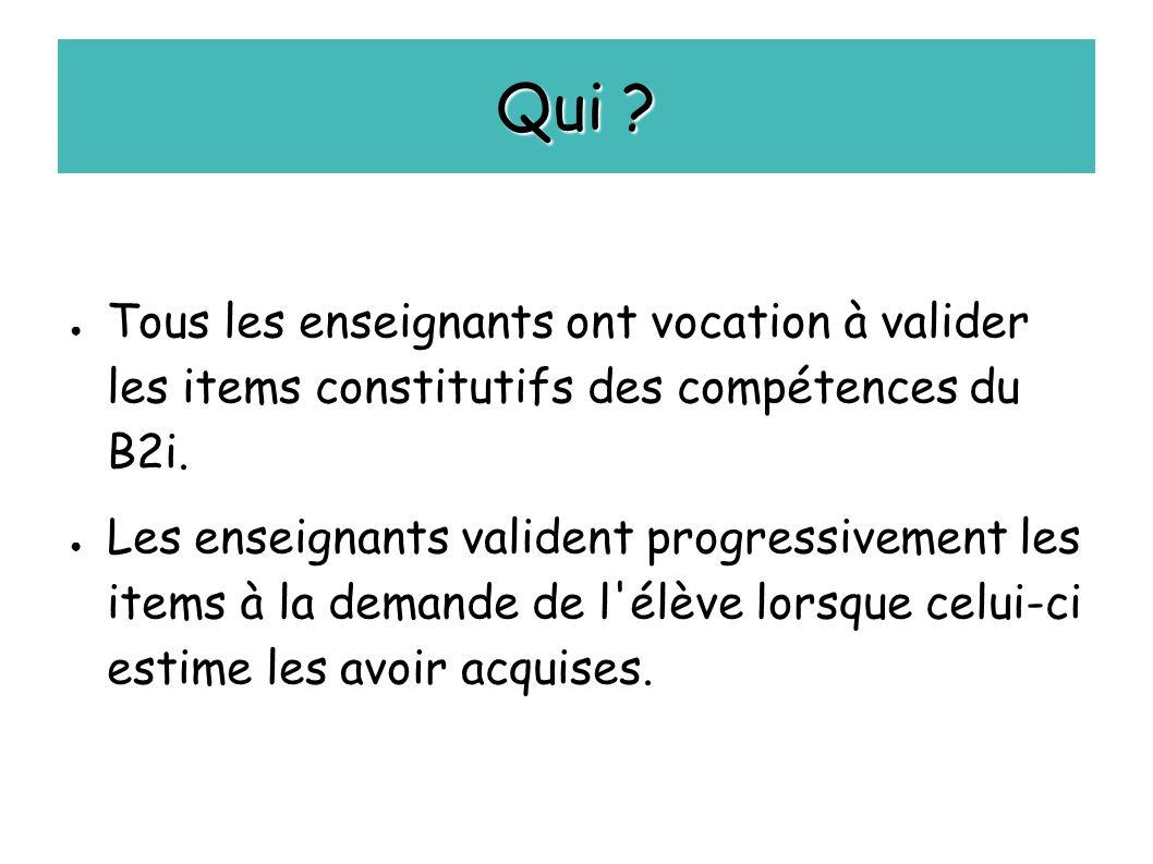 Qui ? ● Tous les enseignants ont vocation à valider les items constitutifs des compétences du B2i. ● Les enseignants valident progressivement les item
