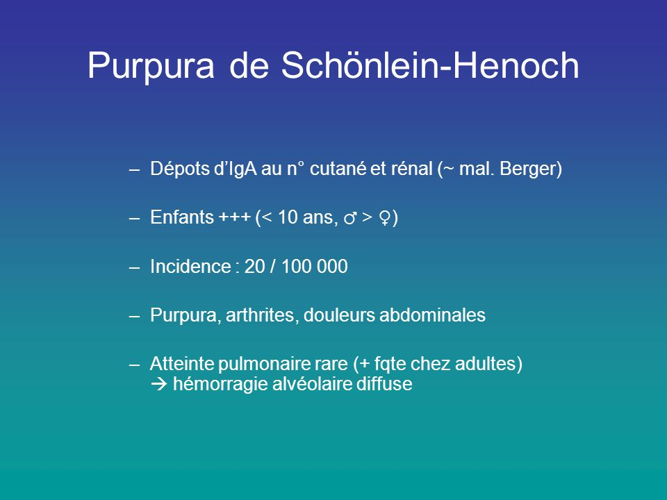 Purpura de Schönlein-Henoch –Dépots d'IgA au n° cutané et rénal (~ mal. Berger) –Enfants +++ ( ♀ ) –Incidence : 20 / 100 000 –Purpura, arthrites, doul