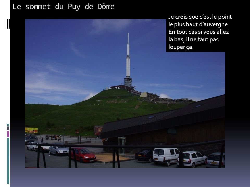 Le sommet du Puy de Dôme Je crois que c'est le point le plus haut d'auvergne. En tout cas si vous allez la bas, il ne faut pas louper ça.