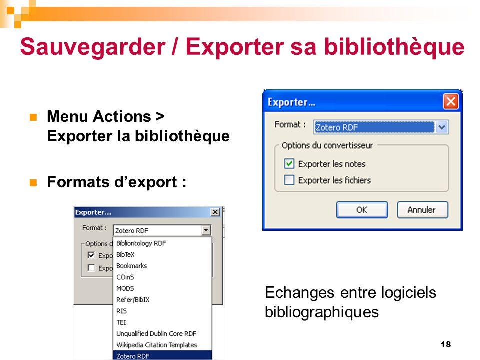 18  Menu Actions > Exporter la bibliothèque  Formats d'export : Echanges entre logiciels bibliographiques Sauvegarder / Exporter sa bibliothèque